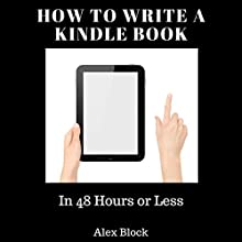 How to Write a Kindle Book: In 48 Hours or Less Audiobook by Alex Block Narrated by Lily Sanabria
