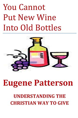 You Cannot Put New Wine Into Old Bottles: UNDERSTANDING THE CHRISTIAN WAY TO GIVE