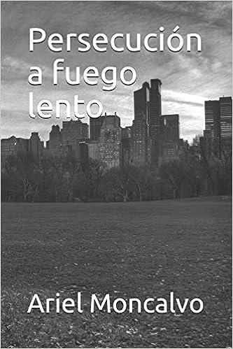 Persecución a fuego lento (Spanish Edition): Ariel Moncalvo: 9781976971105: Amazon.com: Books
