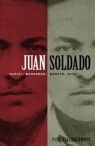 Juan Soldado: Rapist, Murderer, Martyr, Saint (American Encounters/Global Interactions)