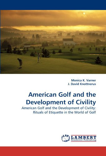 American Golf and the Development of Civility: American Golf and the Development of Civility: Rituals of Etiquette in the World of Golf
