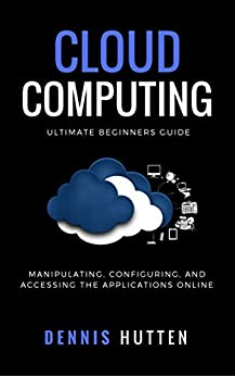 Cloud Computing: Manipulation, Configuring and Accessing the Applications Online by [Hutten, Dennis]