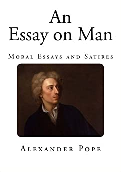 an essay on man moral essays and satires alexander pope  an essay on man moral essays and satires