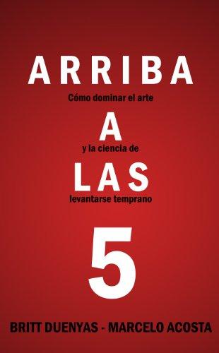 Arriba a las 5! Cómo dominar el arte y la ciencia de levantarse temprano (Spanish Edition)