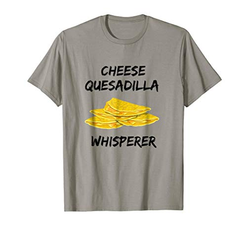 Cheese Quesadilla Shirt - Cheese Quesadilla Whisperer Gifts ()
