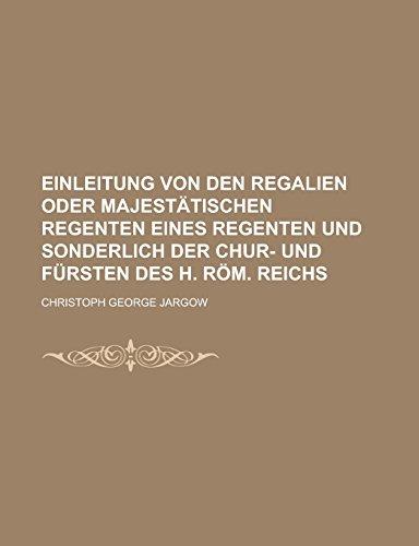 Einleitung von den Regalien oder Majestätischen Regenten eines Regenten und sonderlich der Chur- und Fürsten des h. Röm. Reichs