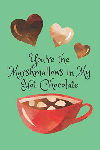 You're The Marshmallows in My Hot Chocolate!: A Cute and Funny Blank Lined Journal for Valentine's Day or Any Occasion for Men, Women, Teens and Kids! (Better Together)