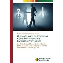 O Uso de Jogos de Empresas Como Ferramenta de Formação Profissional: Um Estudo dos Efeitos do Jogo Desafio SEBRAE Sobre uma Amostra de Alunos Universitários de Macapá-AP (Portuguese Edition)