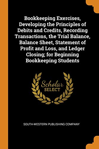 Bookkeeping Exercises, Developing the Principles of Debits and Credits, Recording Transactions, the Trial Balance, Balance Sheet, Statement of Profit ... Closing; For Beginning Bookkeeping Students