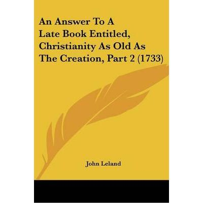 Read Online An Answer to a Late Book Entitled, Christianity as Old as the Creation, Part 2 (1733) (Paperback) - Common PDF