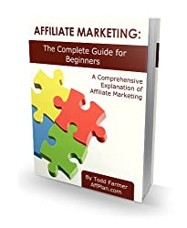 Affiliate Marketing: The Complete Guide For Beginners (Affiliate Marketing - Mastering Internet Marketing Book 1)