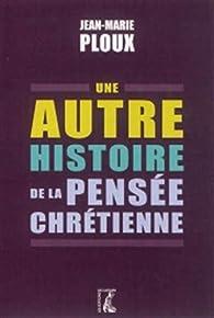 Une autre histoire de la pensée chrétienne en Occident par Jean-Marie Ploux