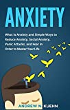 Anxiety: What is Anxiety and Simple Ways to Reduce Anxiety, Social Anxiety, Panic Attacks, and Fear in Order to Master Your Life (End Anxiety, Stop Panic Attacks, Freedom, Anxious)