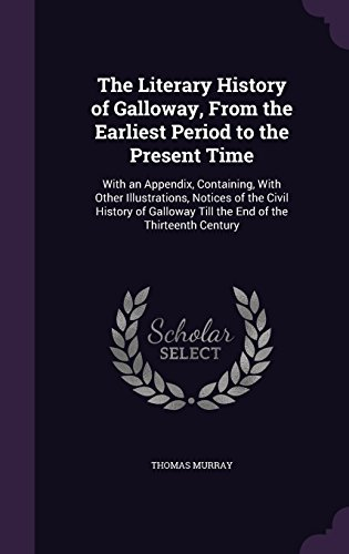 The Literary History of Galloway, from the Earliest Period to the Present Time: With an Appendix, Containing, with Other Illustrations, Notices of the ... Till the End of the Thirteenth Century