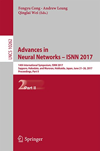 Advances in Neural Networks - ISNN 2017: 14th International Symposium, ISNN 2017, Sapporo, Hakodate, and Muroran, Hokkaido, Japan, June 21-26, 2017, Proceedings, ... Notes in Computer Science Book 10262) (Advances In Neural Information Processing Systems 25)