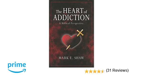 The Heart of Addiction: A Biblical Perspective: Mark E Shaw ...