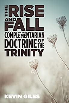 The Rise and Fall of the Complementarian Doctrine of the Trinity by [Giles, Kevin]