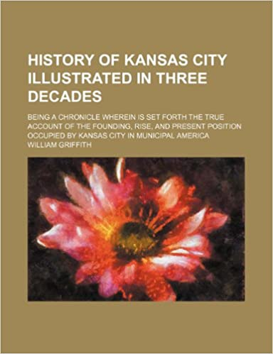Book History of Kansas City Illustrated in Three Decades: Being a Chronicle Wherein Is Set Forth the True Account of the Founding, Rise, and Present Position Occupied by Kansas City in Municipal America