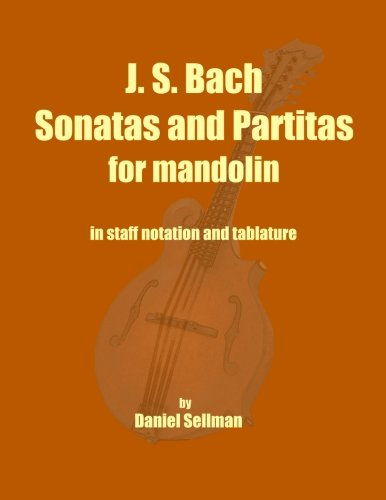 J. S. Bach Sonatas and Partitas for Mandolin: the complete Sonatas and Partitas for solo violin transcribed for mandolin in staff notation and tablature