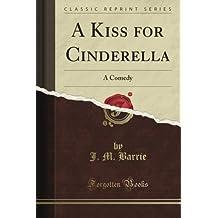 A Kiss for Cinderella: A Comedy (Classic Reprint)