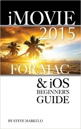 iMovie 2015 for Mac & iOS: Beginner's Guide: Steve Markelo