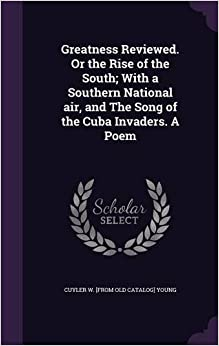 Book Greatness Reviewed. or the Rise of the South; With a Southern National Air, and the Song of the Cuba Invaders. a Poem