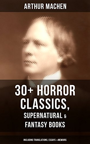 ARTHUR MACHEN: 30+ Horror Classics, Supernatural & Fantasy Books  (Including Translations, Essays  & Memoirs): The Great God Pan, The Three Impostors, ... Secret Glory, The Bowmen… (English Edition)
