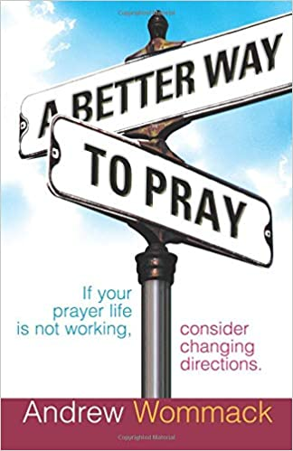 A Better Way >> A Better Way To Pray Amazon Co Uk Andrew Wommack 8601417675366 Books