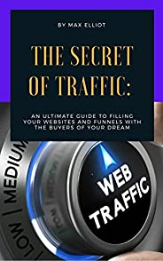 The Secret of Traffic : An Ultimate Gui de to Filling Your Websites and Funnels with The Buyers of Your Dream