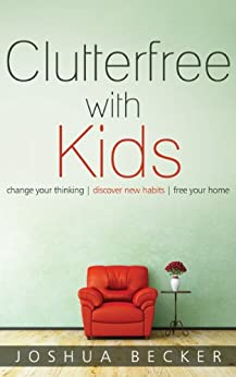 Clutterfree with Kids: Change your thinking. Discover new habits. Free your home. by [Becker, Joshua]