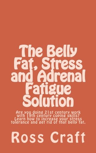The Belly Fat Stress and Adrenal Fatigue Solution: Are you doing 21st century work with 19th century coping skills  Learn how to increase your stress tolerance and get rid of that belly fat