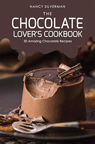 The Chocolate Lover's Cookbook: 30 Amazing Chocolate Recipes by Nancy Silverman