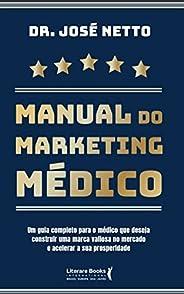 MANUAL DO MARKETING MÉDICO: Um guia completo para o Médico que deseja construir uma marca valiosa no mercado e