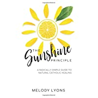 The Sunshine Principle: A Radically Simple Guide To Natural Catholic Healing