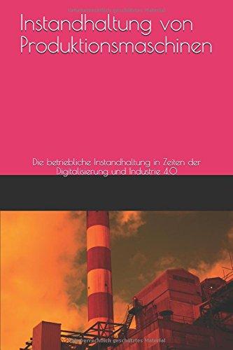 Instandhaltung von Produktionsmaschinen: Die betriebliche Instandhaltung in Zeiten der Digitalisierung und Industrie 4.0 (German Edition)