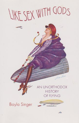 Like Sex with Gods: An Unorthodox History of Flying (Centennial of Flight Series)