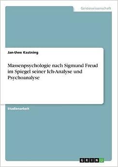 Massenpsychologie nach Sigmund Freud im Spiegel seiner Ich-Analyse und Psychoanalyse