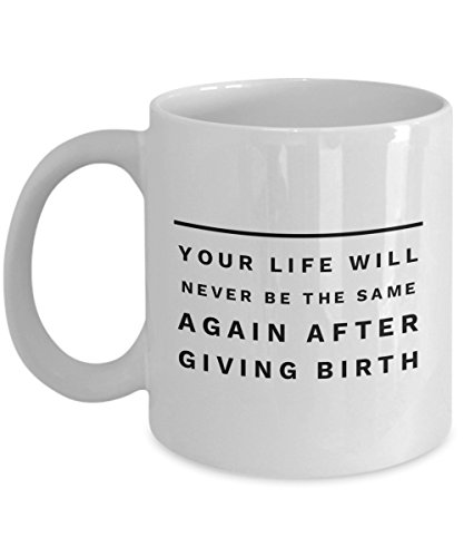 Your Life Will Never Be The Same Again After Giving Birth, 11Oz Coffee Mug Best Inspirational Gifts and Sarcasm Perfect Birthday Gifts for Men or Wome
