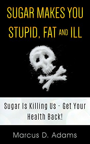 Sugar Makes You Stupid, Fat And Ill: Sugar Is Killing Us - Get Your Health Back! by [Adams, Marcus D.]