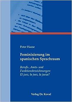 Feminisierung im spanischen Sprachraum. Berufs-, Amts- und Funktionsbezeichnungen: El juez, la juez, la jueza?
