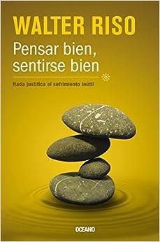 Pensar Bien, Sentirse Bien: Nada Justifica el Sufrimiento Inutil (Biblioteca Walter Riso)