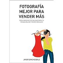FOTOGRAFÍA MEJOR PARA VENDER MÁS: Crea imágenes de calidad para tu tienda online y redes sociales. (Spanish Edition)