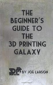 The Beginner's Guide to the 3D Printing Galaxy (3D Printing