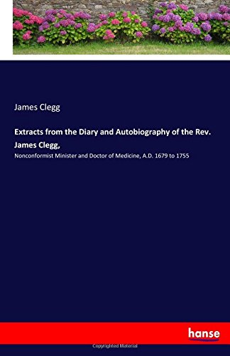 Download Extracts from the Diary and Autobiography of the Rev. James Clegg,: Nonconformist Minister and Doctor of Medicine, A.D. 1679 to 1755 ebook
