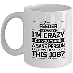Feeder Mug - I'm Crazy Do You Think A Sane Person Would Do This Job - Funny Novelty Ceramic Coffee & Tea Cup Cool Gifts for Men or Women with Gift Box