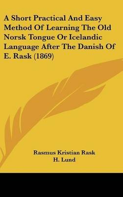 Download A Short Practical And Easy Method Of Learning The Old Norsk Tongue Or Icelandic Language After The Danish Of E. Rask (1869)(Hardback) - 2009 Edition ebook