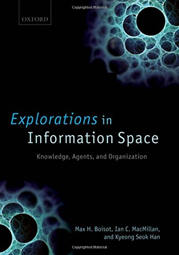 Explorations in Information Space: Knowledge, Agents, and Organization by Max H Boisot
