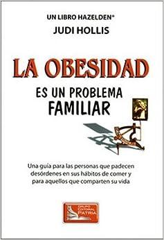 La Obesidad Es Un Problema Familiar: Una Guia per las Personas que Padecen Desordenes en sus Habitos de Comer y Para Aquellos que Comparten su Vida
