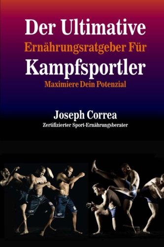 Der Ultimative Ernahrungsratgeber Fur Kampfsportler: Maximiere Dein Potenzial Taschenbuch – 17. Juli 2014 1500557161 Sports Sports & Recreation