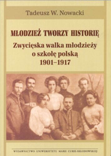 Mlodziez tworzy historie. Zwycieska walka mlodziezy o szkole polska 1901-1917 (polish) Nowacki Tadeusz W